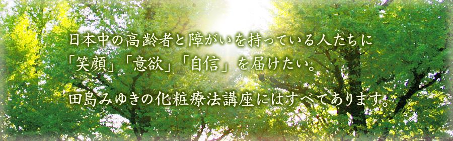 日本中の高齢者と障がいを持っている人たちに 「笑顔」「意欲」「自信」を届けたい。田島みゆきの化粧療法講座にはすべてあります。